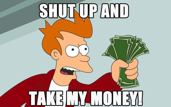 Shut up & take my money.png